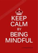 Keep Calm and Be Mindful.